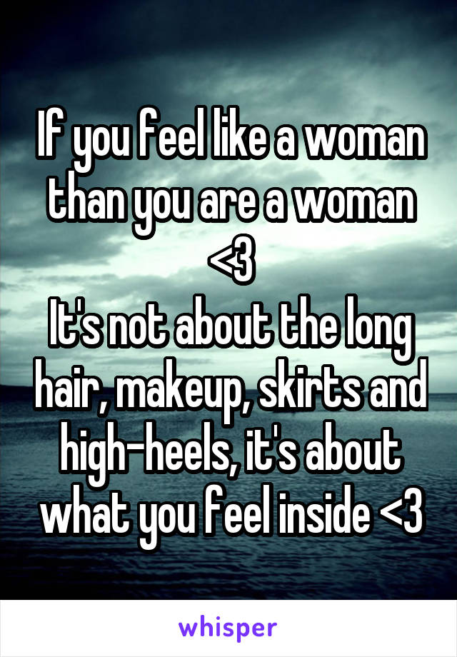 If you feel like a woman than you are a woman <3 It's not about the long hair, makeup, skirts and high-heels, it's about what you feel inside <3