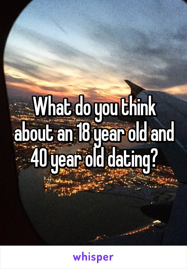 What do you think about an 18 year old and 40 year old dating?