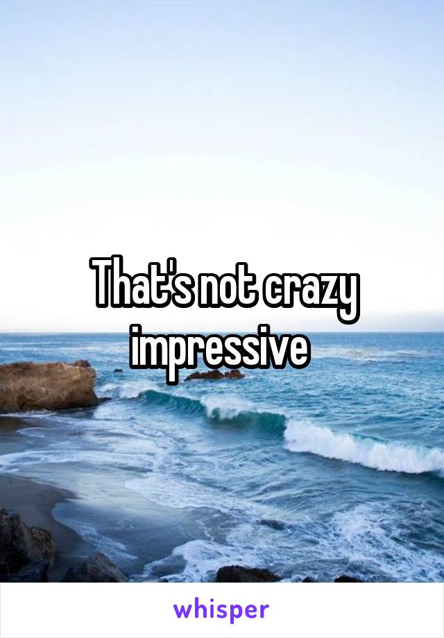 That's not crazy impressive
