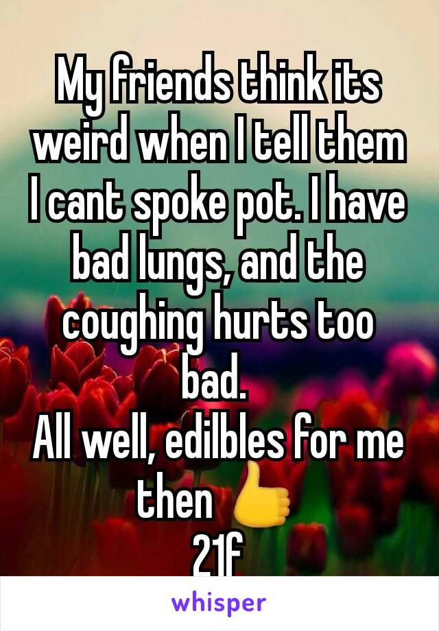 My friends think its weird when I tell them I cant spoke pot. I have bad lungs, and the coughing hurts too bad.  All well, edilbles for me then 👍 21f