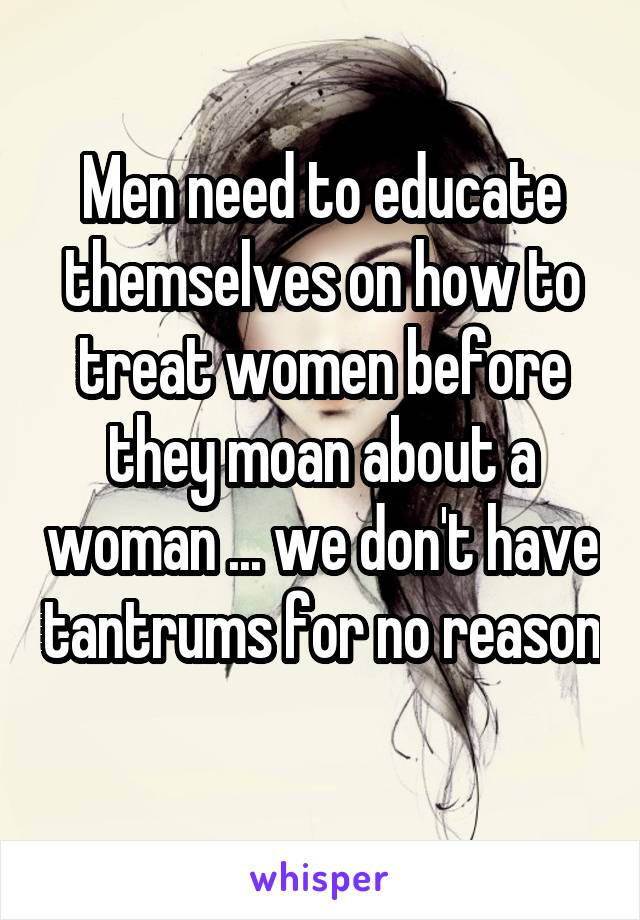 Men need to educate themselves on how to treat women before they moan about a woman ... we don't have tantrums for no reason