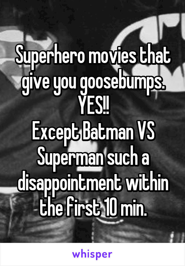 Superhero movies that give you goosebumps. YES!! Except Batman VS Superman such a disappointment within the first 10 min.