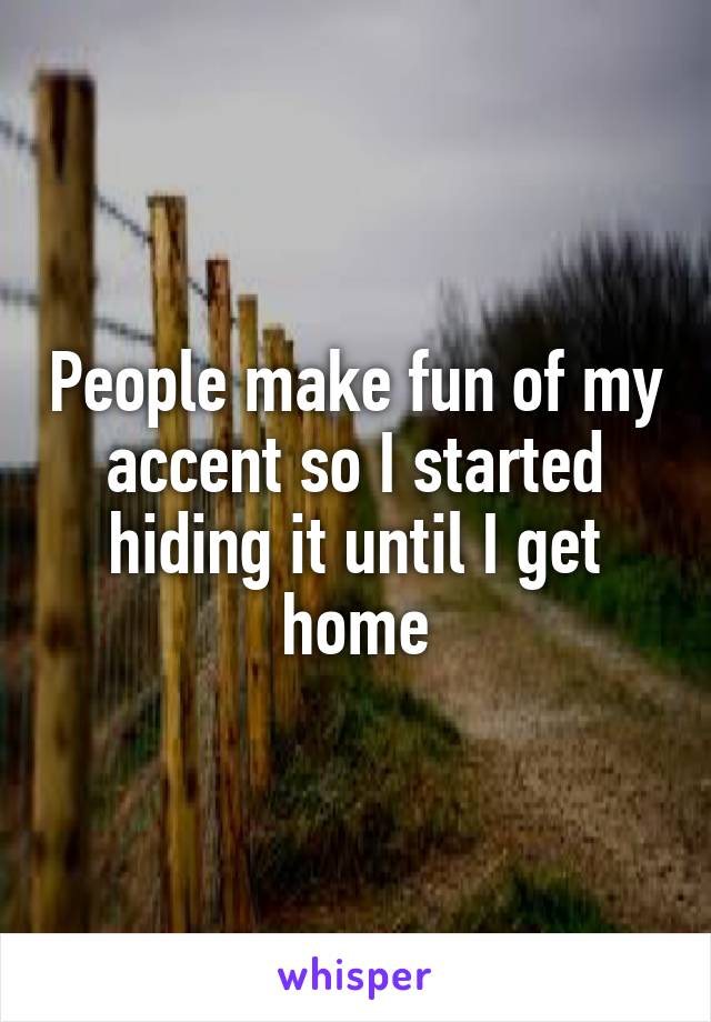 People make fun of my accent so I started hiding it until I get home