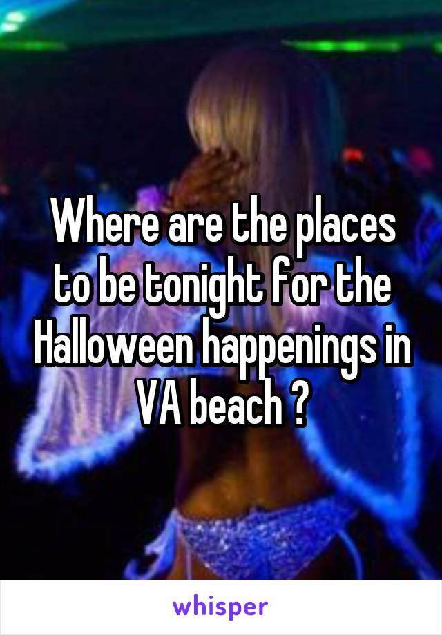 Where are the places to be tonight for the Halloween happenings in VA beach ?