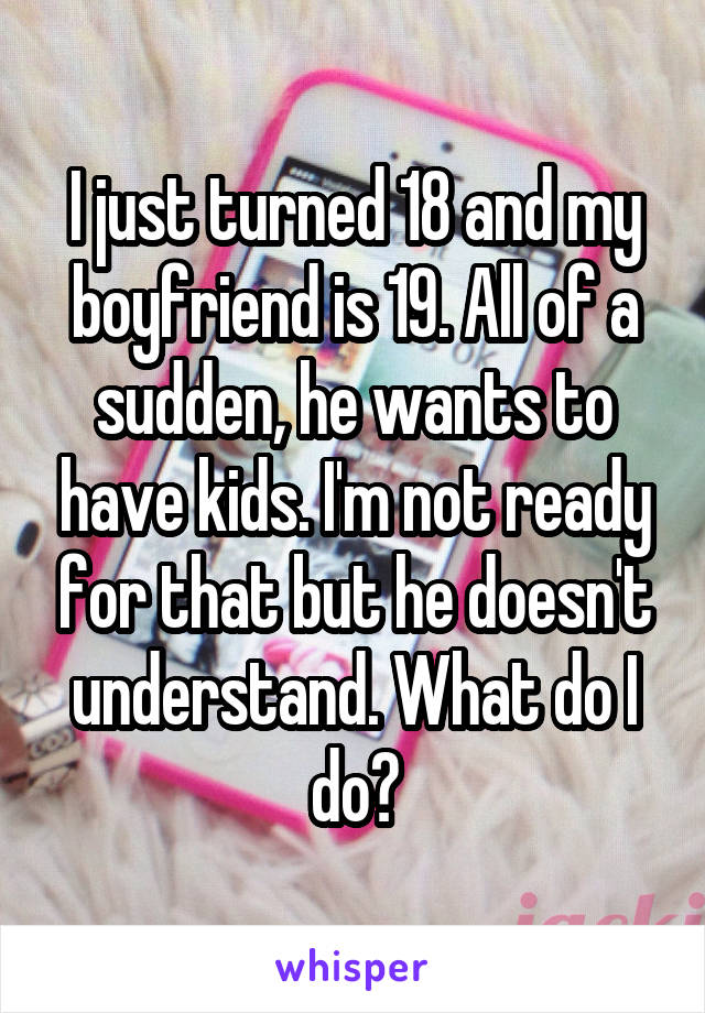 I just turned 18 and my boyfriend is 19. All of a sudden, he wants to have kids. I'm not ready for that but he doesn't understand. What do I do?
