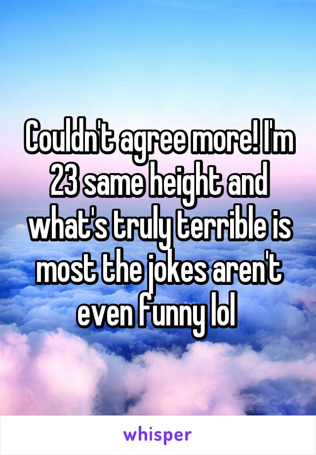 Couldn't agree more! I'm 23 same height and what's truly terrible is most the jokes aren't even funny lol