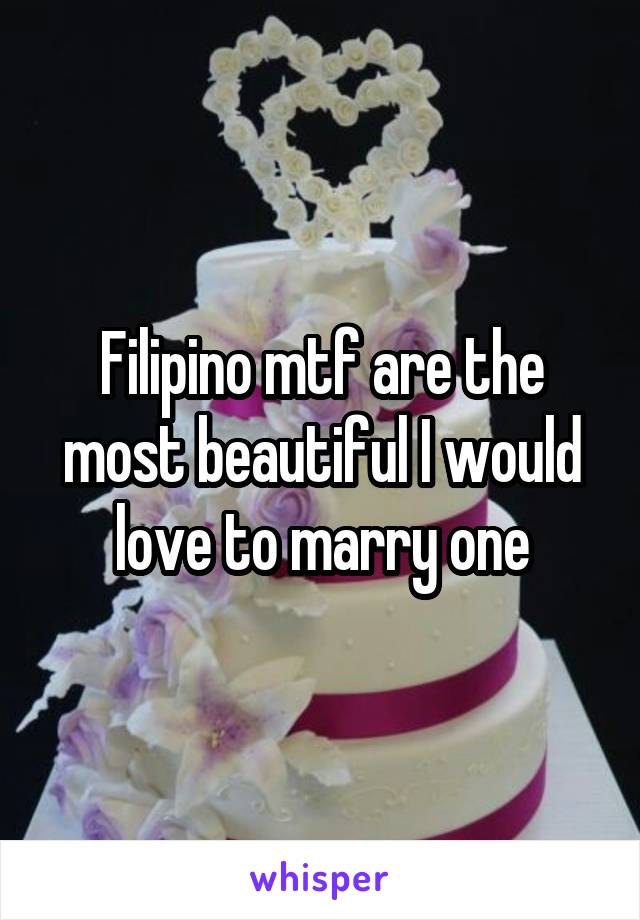 Filipino mtf are the most beautiful I would love to marry one