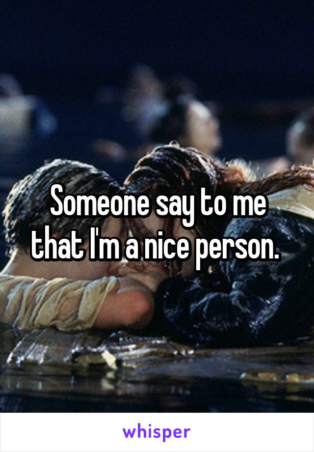 Someone say to me that I'm a nice person.