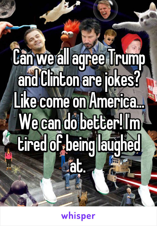 Can we all agree Trump and Clinton are jokes? Like come on America... We can do better! I'm tired of being laughed at.
