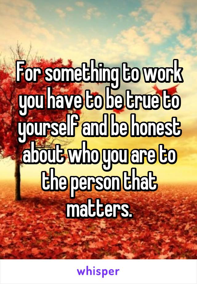 For something to work you have to be true to yourself and be honest about who you are to the person that matters.