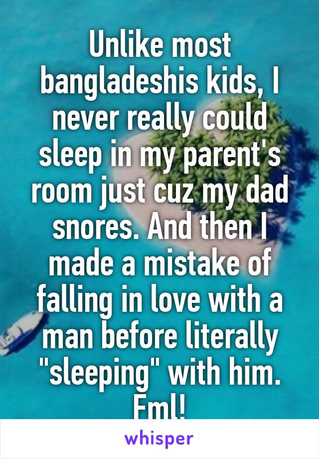"""Unlike most bangladeshis kids, I never really could sleep in my parent's room just cuz my dad snores. And then I made a mistake of falling in love with a man before literally """"sleeping"""" with him. Fml!"""