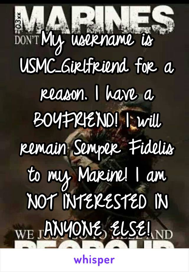 My username is USMC_Girlfriend for a reason. I have a BOYFRIEND! I will remain Semper Fidelis to my Marine! I am NOT INTERESTED IN ANYONE ELSE!
