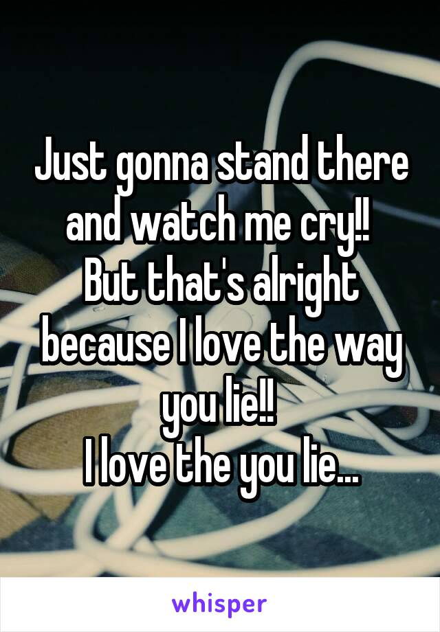 Just gonna stand there and watch me cry!!  But that's alright because I love the way you lie!!  I love the you lie...