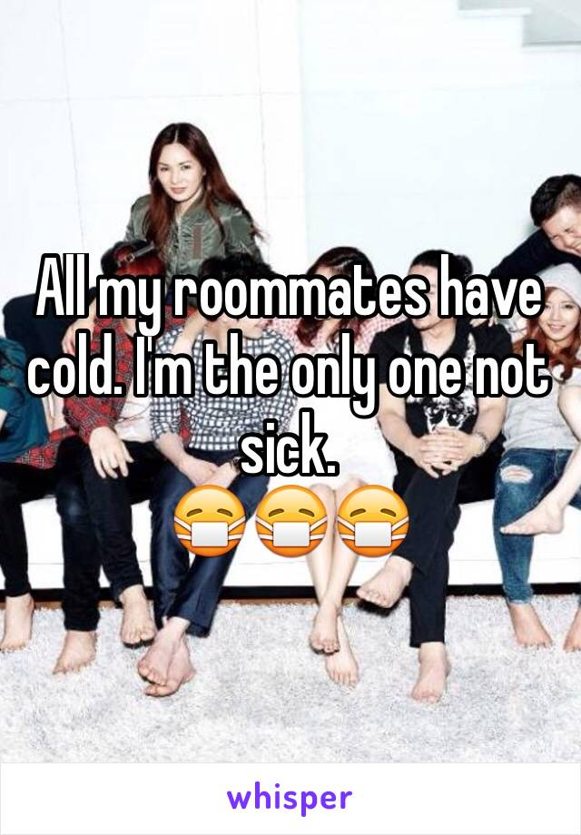 All my roommates have cold. I'm the only one not sick.  😷😷😷