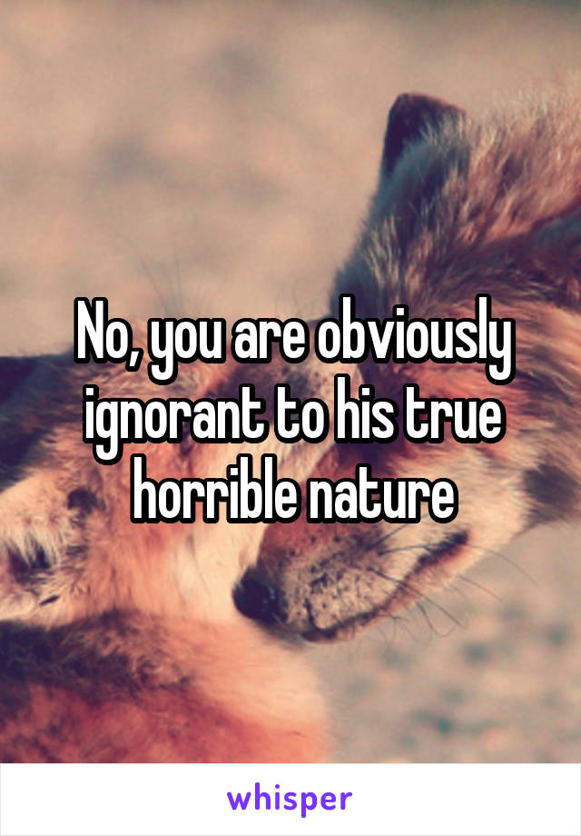 No, you are obviously ignorant to his true horrible nature