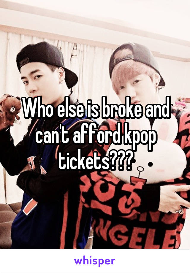 Who else is broke and can't afford kpop tickets???