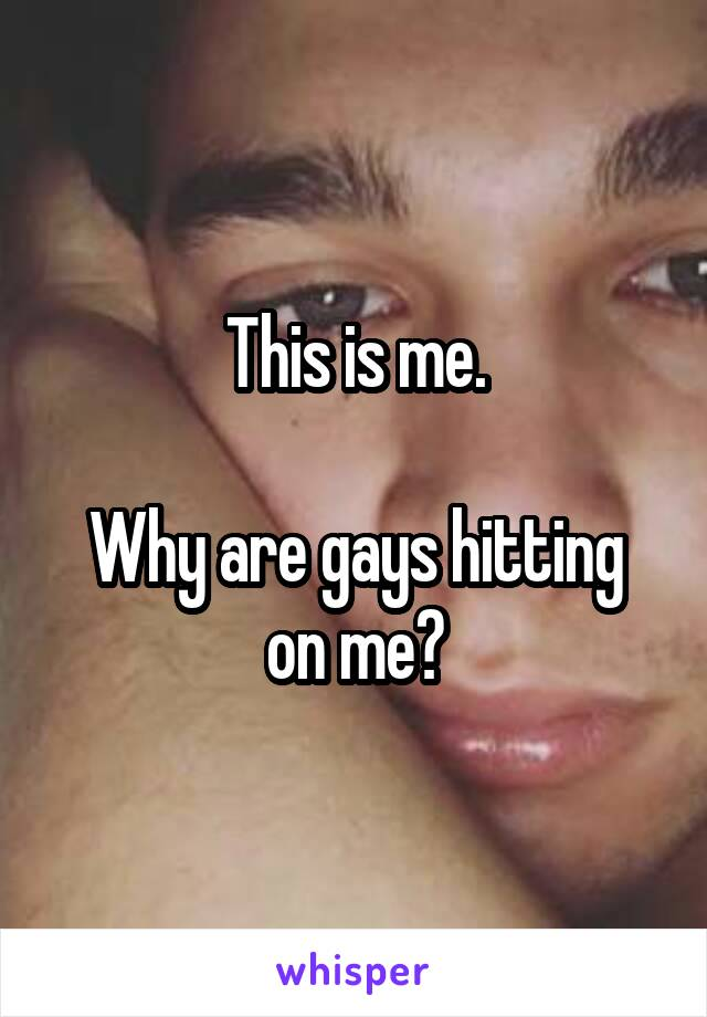 This is me.  Why are gays hitting on me?
