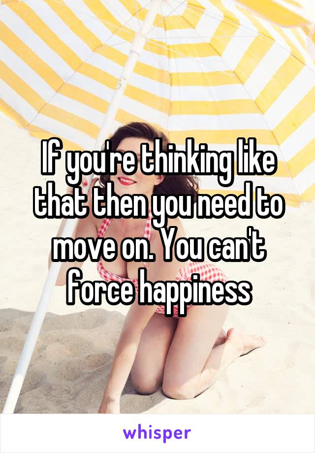 If you're thinking like that then you need to move on. You can't force happiness