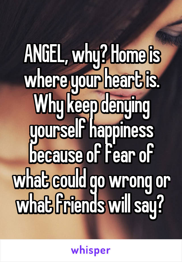 ANGEL, why? Home is where your heart is. Why keep denying yourself happiness because of fear of what could go wrong or what friends will say?