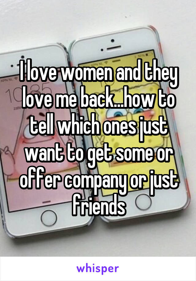 I love women and they love me back...how to tell which ones just want to get some or offer company or just friends