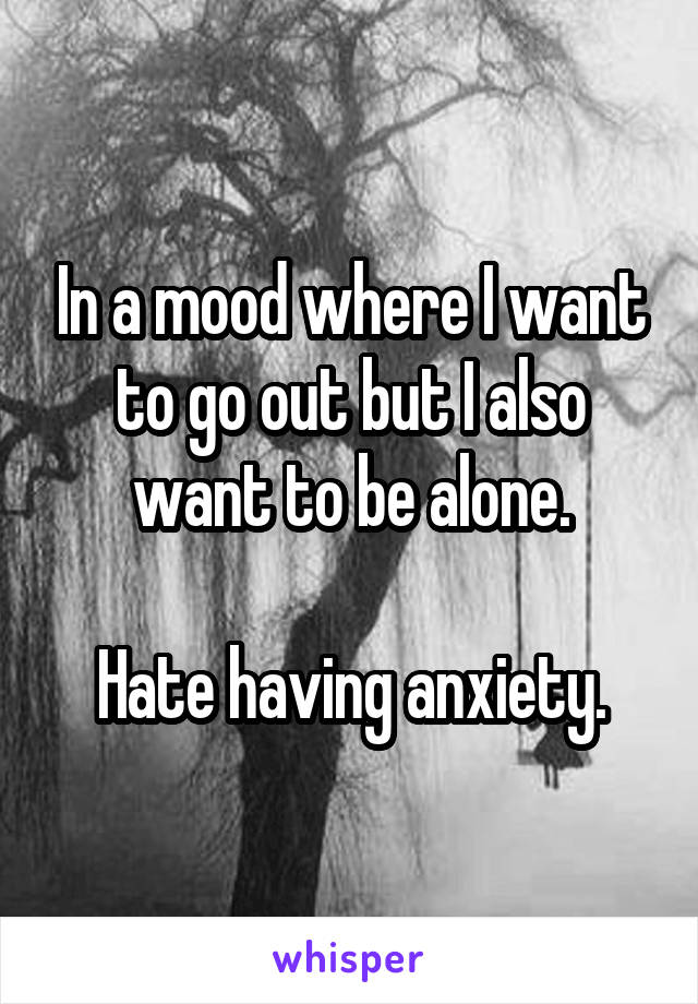 In a mood where I want to go out but I also want to be alone.  Hate having anxiety.