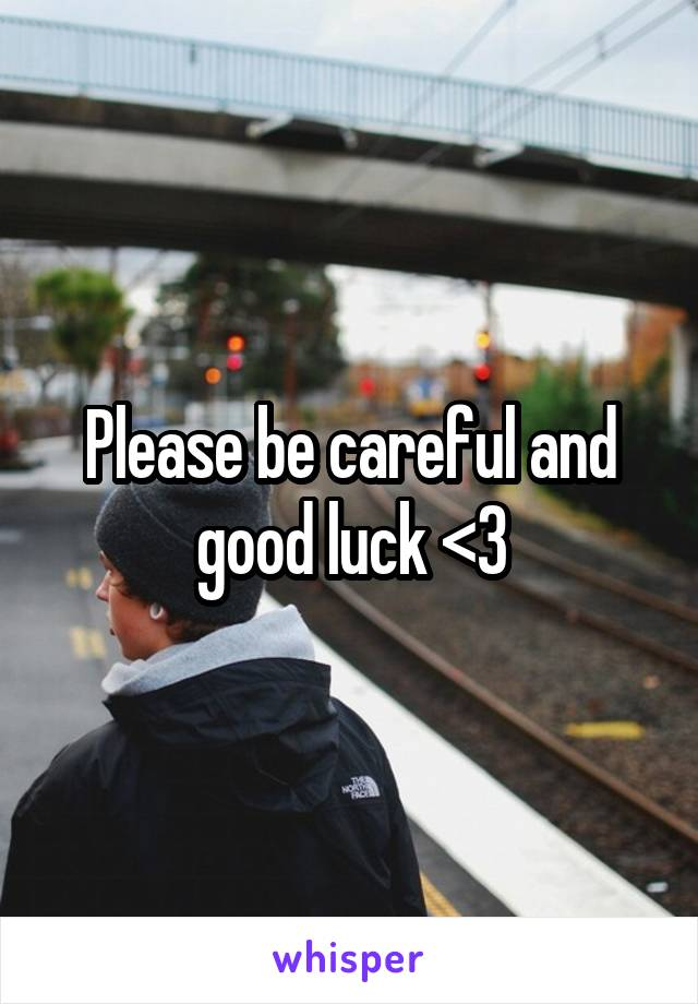 Please be careful and good luck <3