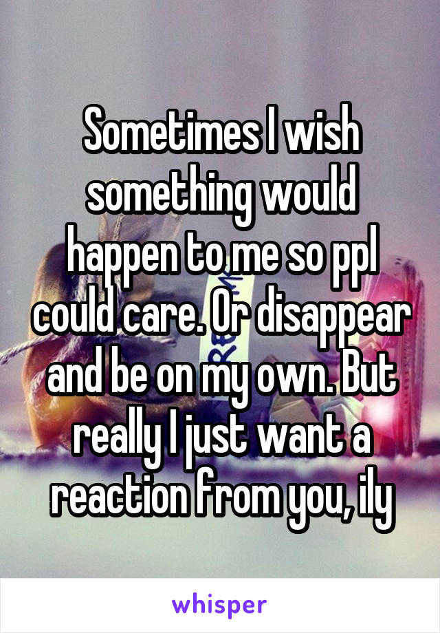 Sometimes I wish something would happen to me so ppl could care. Or disappear and be on my own. But really I just want a reaction from you, ily