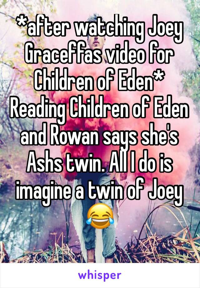 *after watching Joey Graceffas video for Children of Eden*  Reading Children of Eden and Rowan says she's Ashs twin. All I do is imagine a twin of Joey  😂