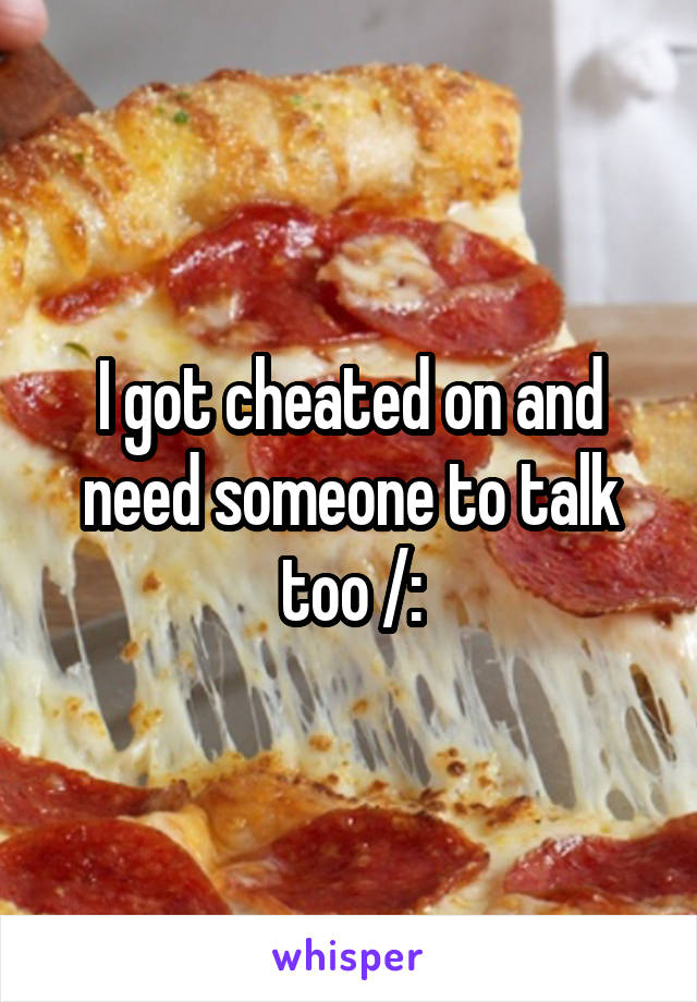 I got cheated on and need someone to talk too /: