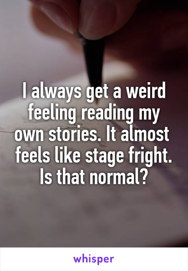I always get a weird feeling reading my own stories. It almost  feels like stage fright. Is that normal?