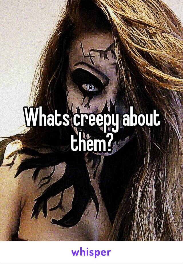 Whats creepy about them?