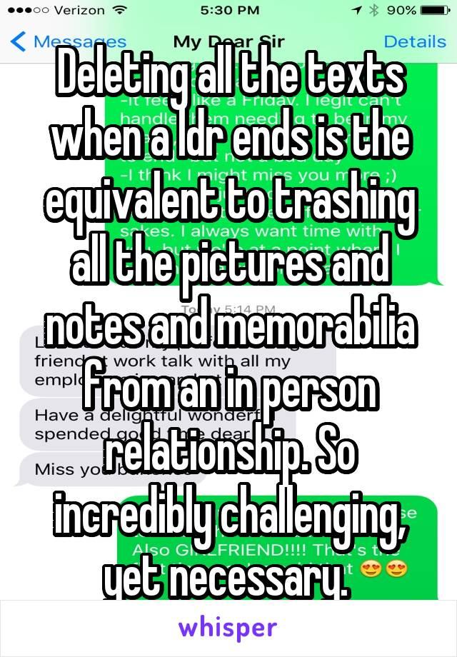 Deleting all the texts when a ldr ends is the equivalent to trashing all the pictures and notes and memorabilia from an in person relationship. So incredibly challenging, yet necessary.