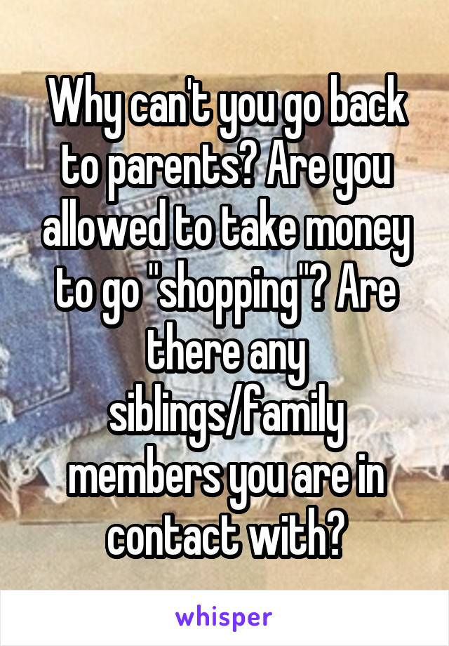 """Why can't you go back to parents? Are you allowed to take money to go """"shopping""""? Are there any siblings/family members you are in contact with?"""