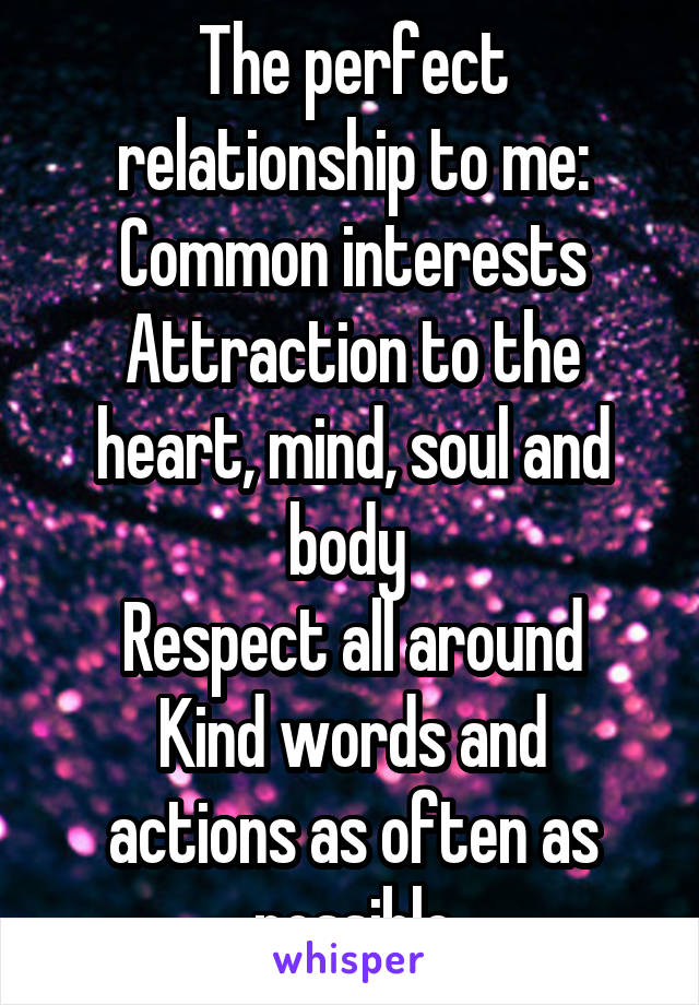 The perfect relationship to me: Common interests Attraction to the heart, mind, soul and body  Respect all around Kind words and actions as often as possible