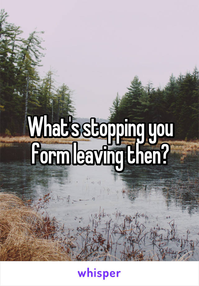 What's stopping you form leaving then?