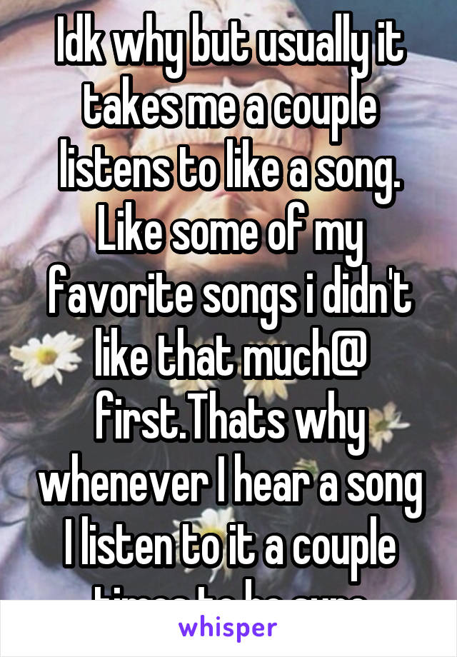 Idk why but usually it takes me a couple listens to like a song. Like some of my favorite songs i didn't like that much@ first.Thats why whenever I hear a song I listen to it a couple times to be sure