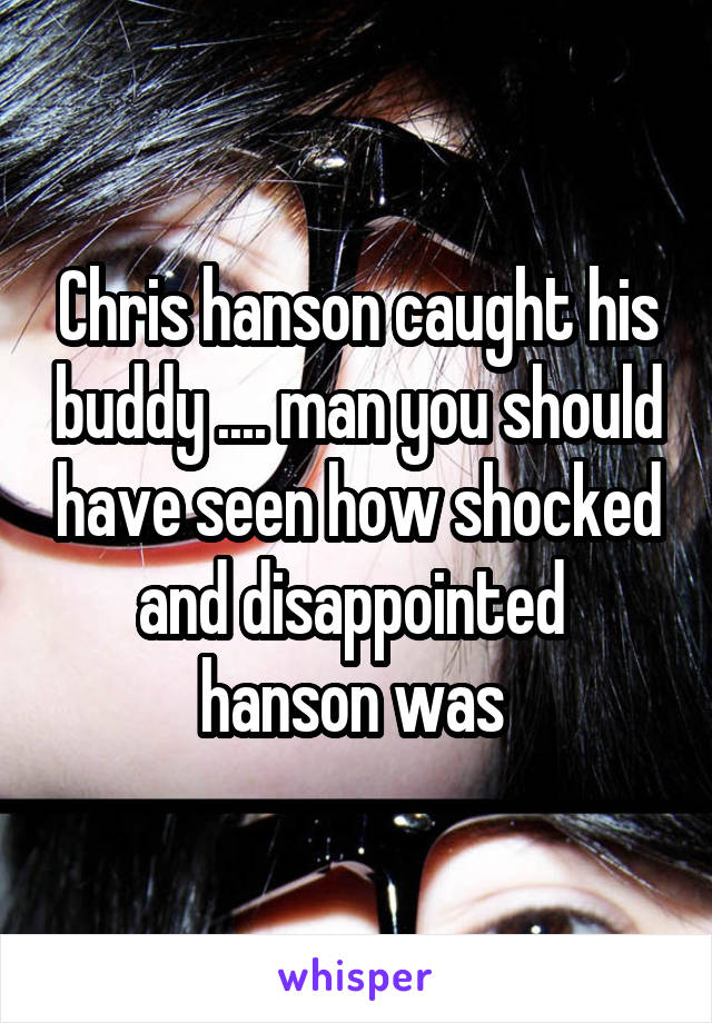 Chris hanson caught his buddy .... man you should have seen how shocked and disappointed  hanson was