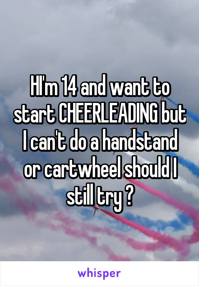 HI'm 14 and want to start CHEERLEADING but I can't do a handstand or cartwheel should I still try ?