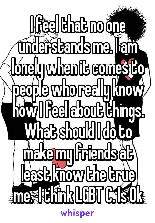 I feel that no one understands me. I am lonely when it comes to people who really know how I feel about things. What should I do to make my friends at least know the true me.  I think LGBT C. Is Ok