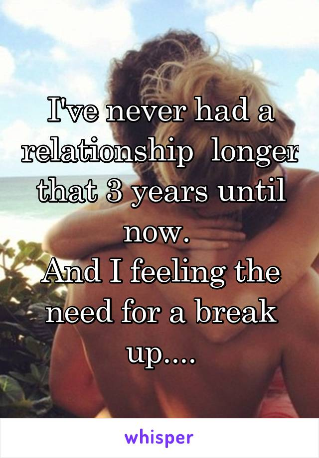 I've never had a relationship  longer that 3 years until now.  And I feeling the need for a break up....