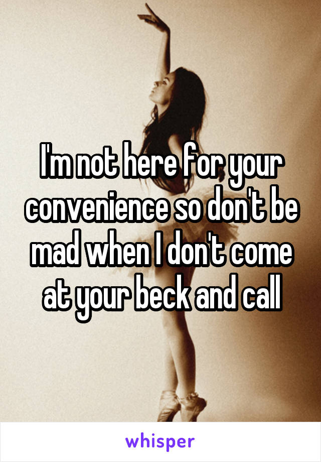 I'm not here for your convenience so don't be mad when I don't come at your beck and call