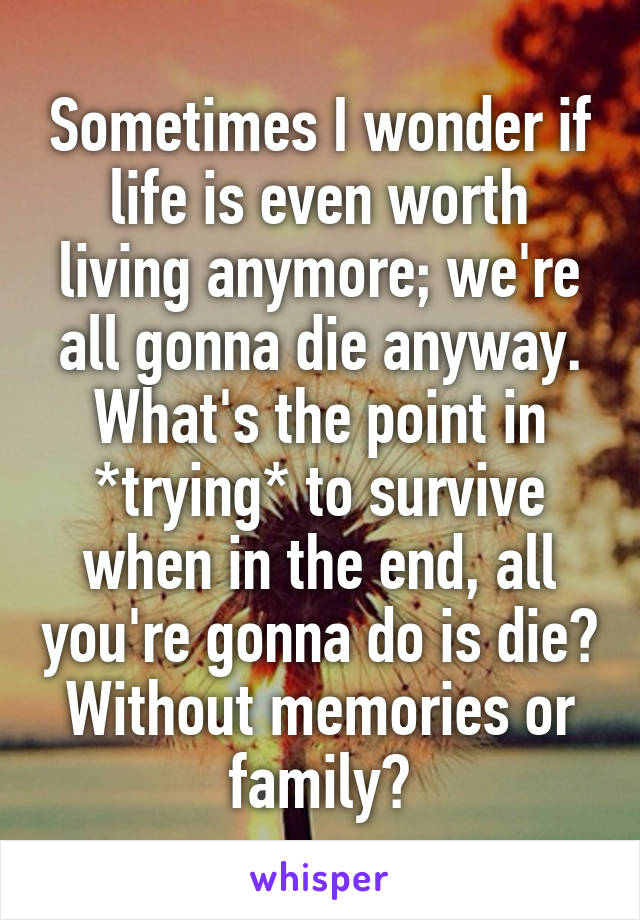 Sometimes I wonder if life is even worth living anymore; we're all gonna die anyway. What's the point in *trying* to survive when in the end, all you're gonna do is die? Without memories or family?