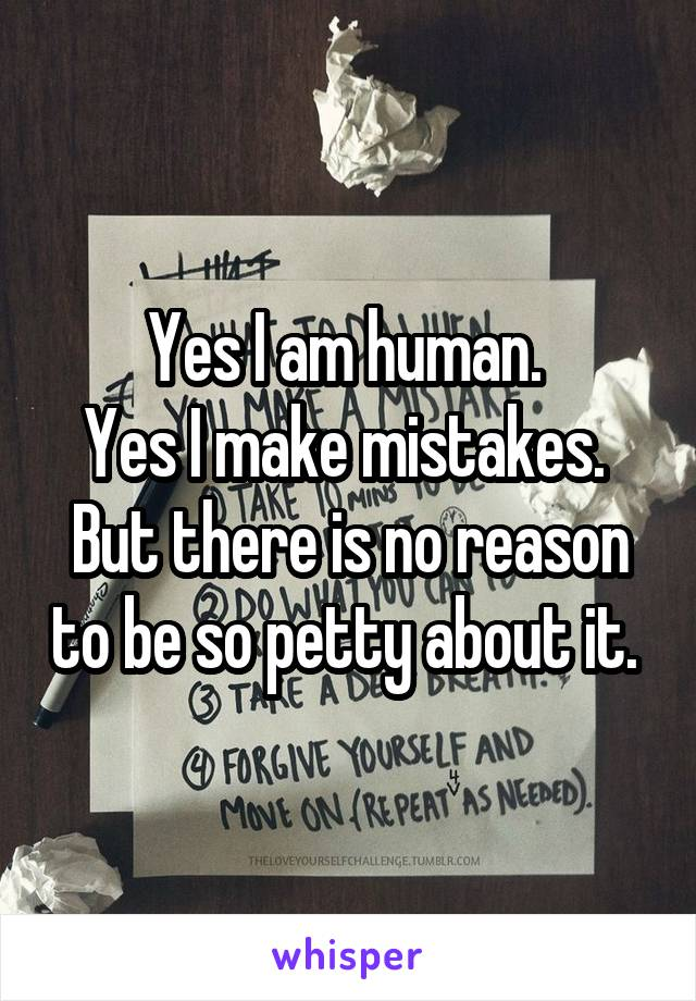 Yes I am human.  Yes I make mistakes.  But there is no reason to be so petty about it.