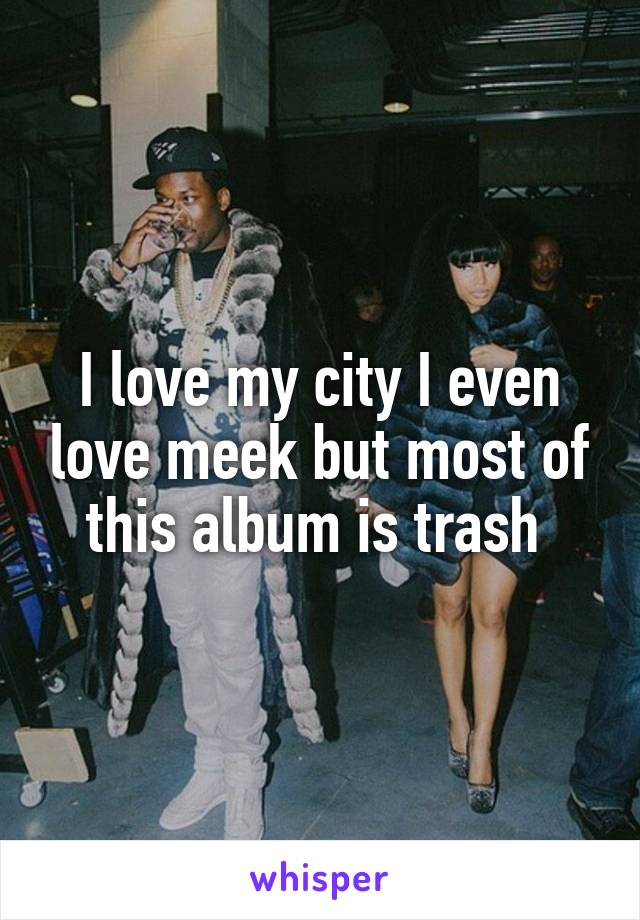 I love my city I even love meek but most of this album is trash
