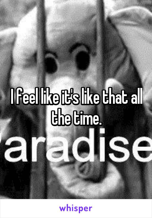 I feel like it's like that all the time.