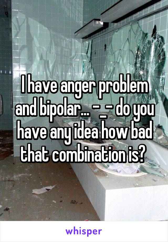 I have anger problem and bipolar... -_- do you have any idea how bad that combination is?