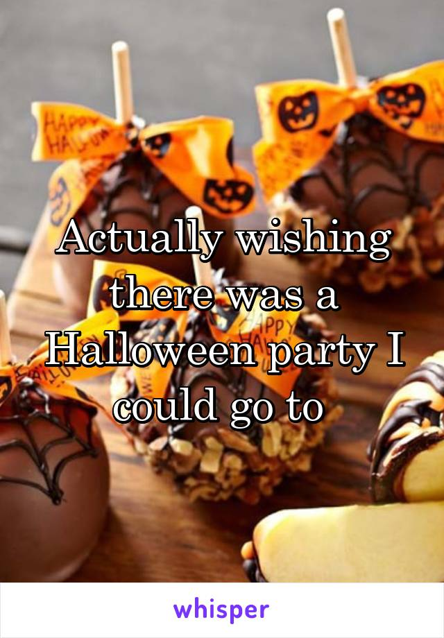 Actually wishing there was a Halloween party I could go to