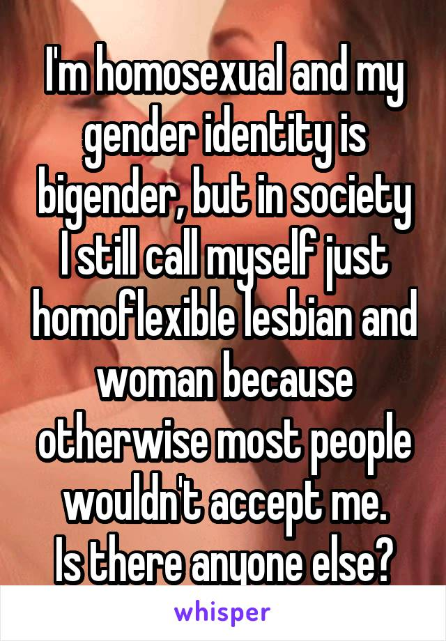 I'm homosexual and my gender identity is bigender, but in society I still call myself just homoflexible lesbian and woman because otherwise most people wouldn't accept me. Is there anyone else?