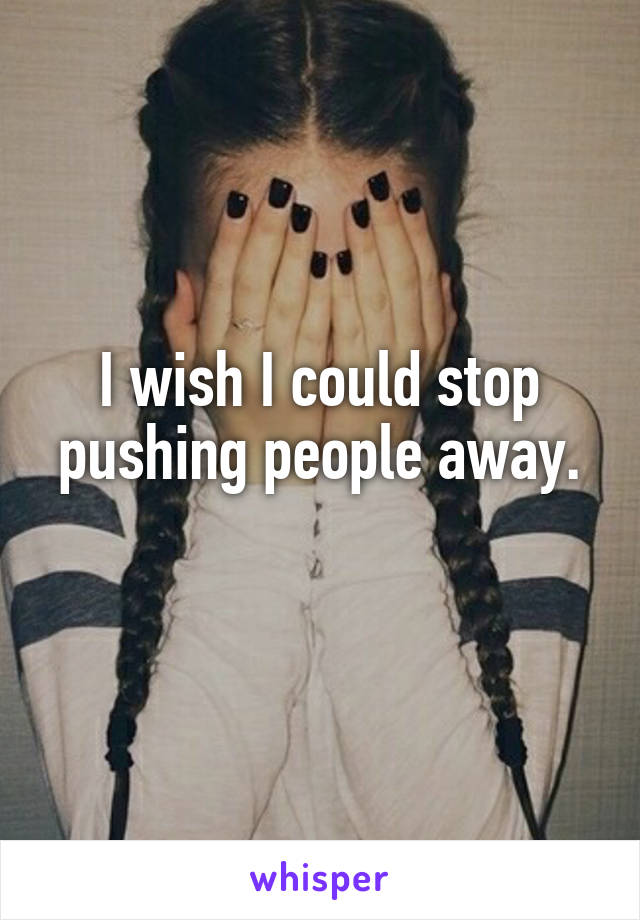 I wish I could stop pushing people away.