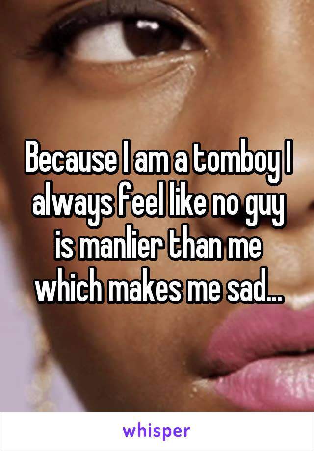 Because I am a tomboy I always feel like no guy is manlier than me which makes me sad...